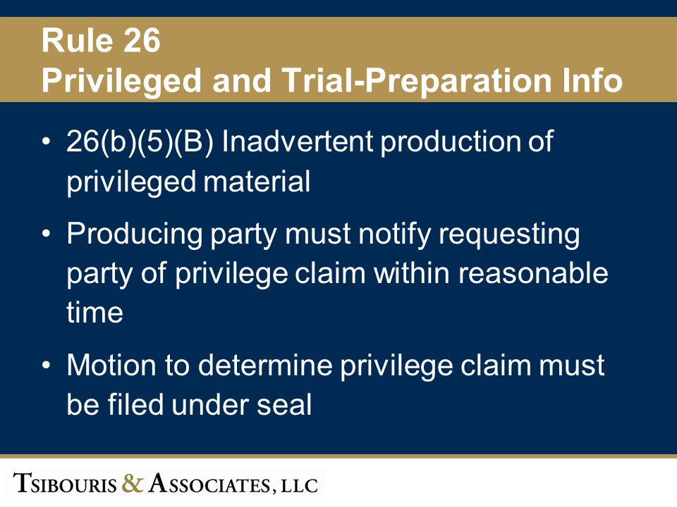 30 Rule 26 Privileged and Trial-Preparation Info 26(b)(5)(B) Inadvertent production of privileged material Producing party must notify requesting party of privilege claim within reasonable time Motion to determine privilege claim must be filed under seal