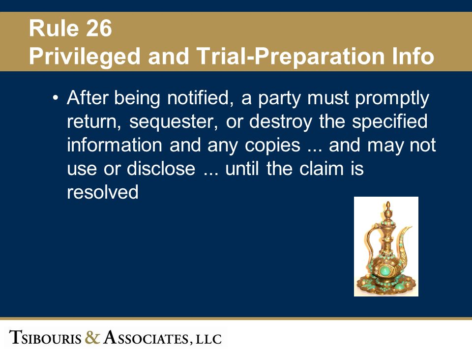 32 Rule 26 Privileged and Trial-Preparation Info After being notified, a party must promptly return, sequester, or destroy the specified information and any copies...