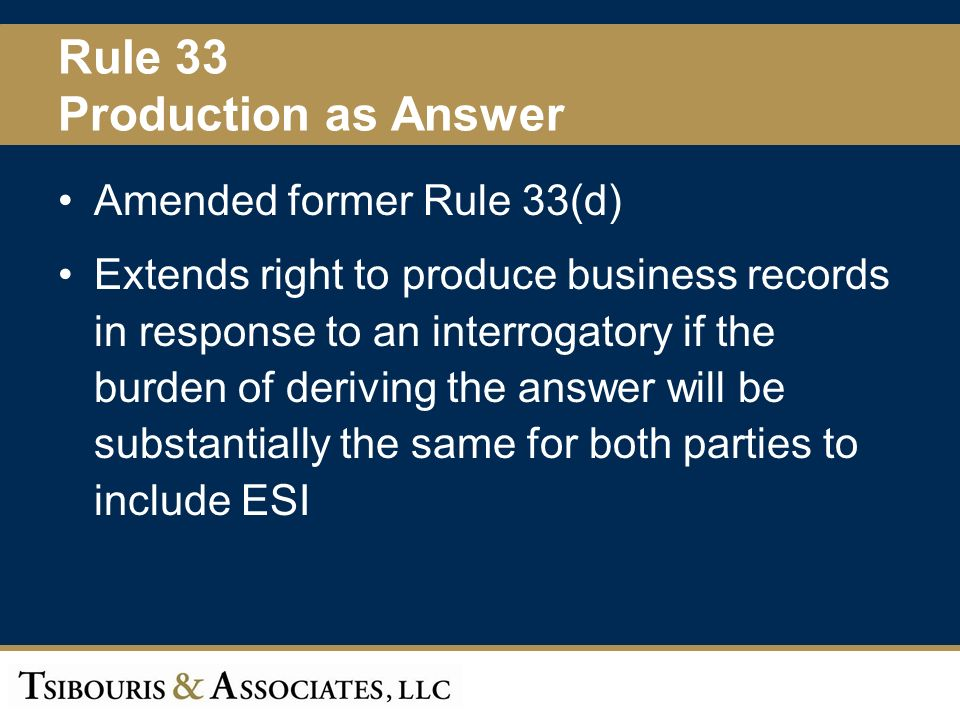 38 Rule 33 Production as Answer Amended former Rule 33(d) Extends right to produce business records in response to an interrogatory if the burden of deriving the answer will be substantially the same for both parties to include ESI