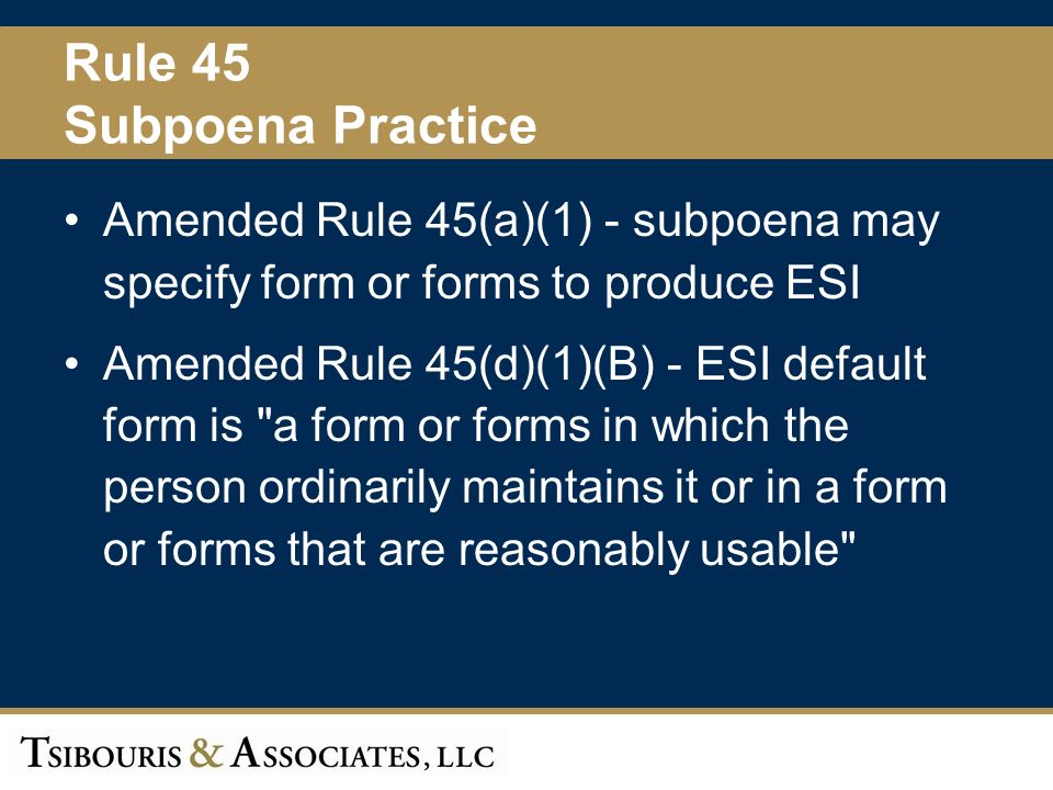 41 Rule 45 Subpoena Practice Amended Rule 45(a)(1) - subpoena may specify form or forms to produce ESI Amended Rule 45(d)(1)(B) - ESI default form is a form or forms in which the person ordinarily maintains it or in a form or forms that are reasonably usable