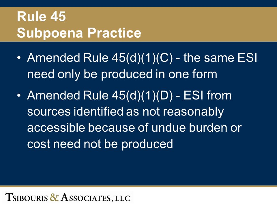 43 Rule 45 Subpoena Practice Amended Rule 45(d)(1)(C) - the same ESI need only be produced in one form Amended Rule 45(d)(1)(D) - ESI from sources identified as not reasonably accessible because of undue burden or cost need not be produced