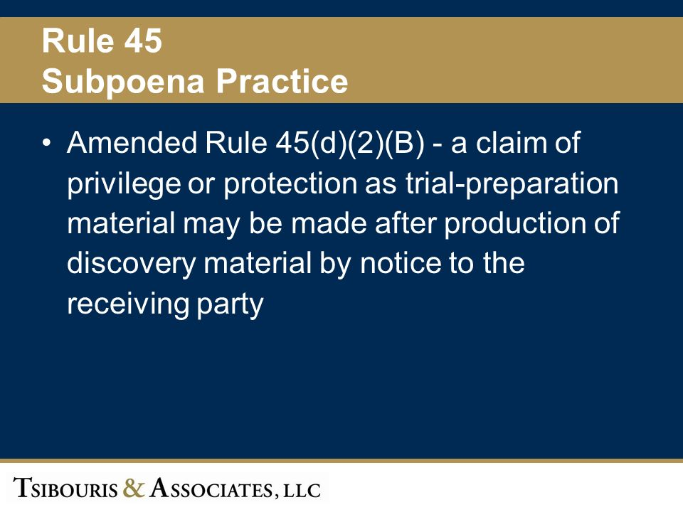 45 Rule 45 Subpoena Practice Amended Rule 45(d)(2)(B) - a claim of privilege or protection as trial-preparation material may be made after production of discovery material by notice to the receiving party