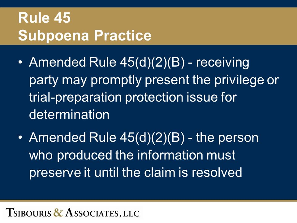 47 Rule 45 Subpoena Practice Amended Rule 45(d)(2)(B) - receiving party may promptly present the privilege or trial-preparation protection issue for determination Amended Rule 45(d)(2)(B) - the person who produced the information must preserve it until the claim is resolved