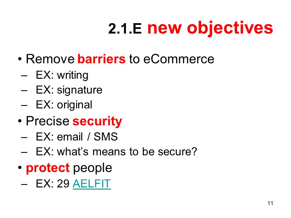 11 2.1.E new objectives Remove barriers to eCommerce –EX: writing –EX: signature –EX: original Precise security –EX: email / SMS –EX: whats means to be secure.