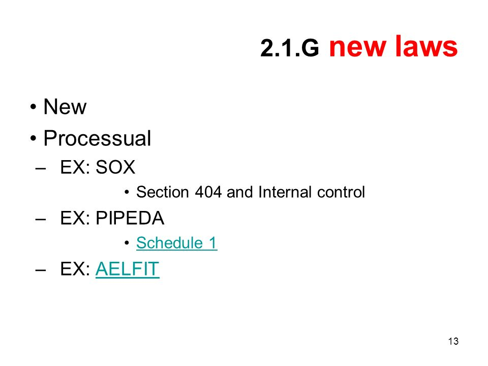 13 2.1.G new laws New Processual –EX: SOX Section 404 and Internal control –EX: PIPEDA Schedule 1 –EX: AELFITAELFIT
