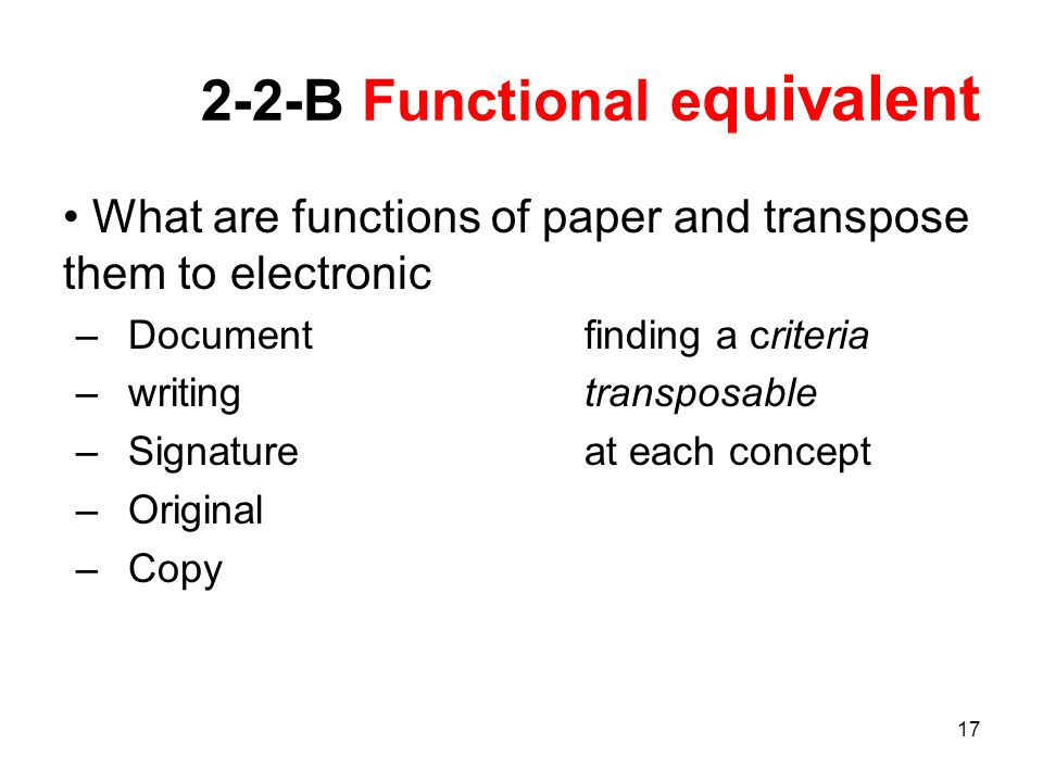 17 2-2-B Functional e quivalent What are functions of paper and transpose them to electronic –Document finding a criteria –writing transposable –Signature at each concept –Original –Copy