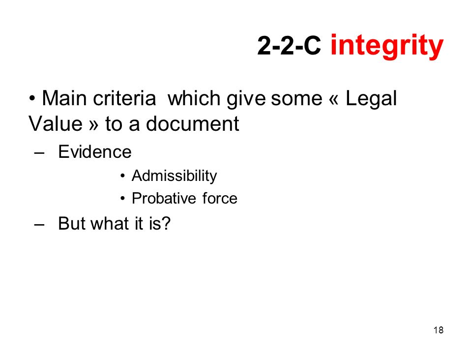 18 2-2-C integrity Main criteria which give some « Legal Value » to a document –Evidence Admissibility Probative force –But what it is