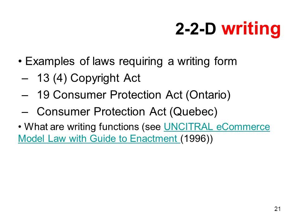 21 2-2-D writing Examples of laws requiring a writing form –13 (4) Copyright Act –19 Consumer Protection Act (Ontario) –Consumer Protection Act (Quebec) What are writing functions (see UNCITRAL eCommerce Model Law with Guide to Enactment (1996))UNCITRAL eCommerce Model Law with Guide to Enactment