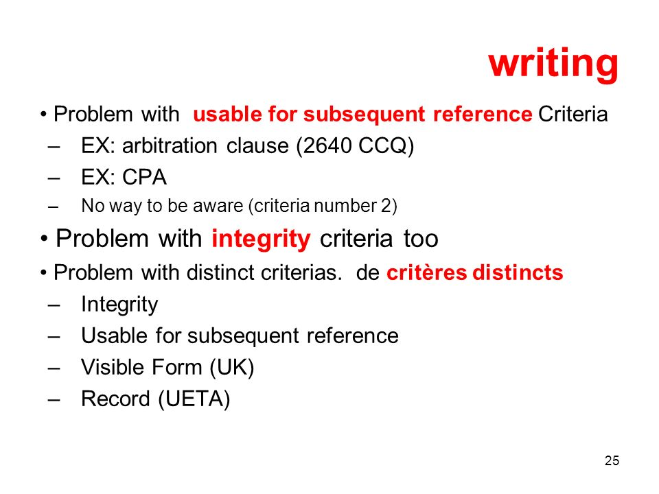 25 writing Problem with usable for subsequent reference Criteria –EX: arbitration clause (2640 CCQ) –EX: CPA –No way to be aware (criteria number 2) Problem with integrity criteria too Problem with distinct criterias.