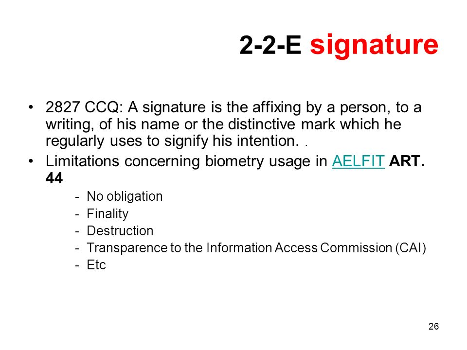 26 2-2-E signature 2827 CCQ: A signature is the affixing by a person, to a writing, of his name or the distinctive mark which he regularly uses to signify his intention..