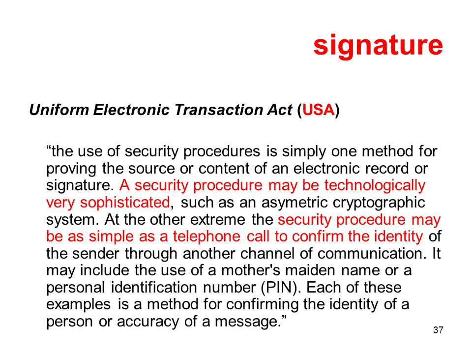 37 signature Uniform Electronic Transaction Act (USA) the use of security procedures is simply one method for proving the source or content of an electronic record or signature.