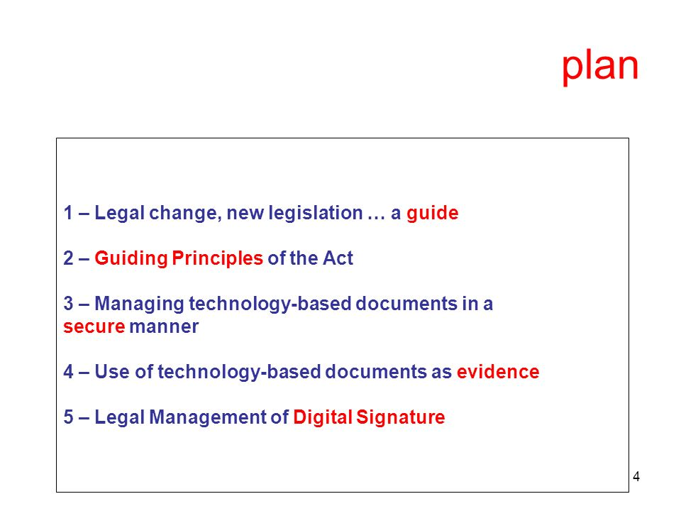 4 plan 1 – Legal change, new legislation … a guide 2 – Guiding Principles of the Act 3 – Managing technology-based documents in a secure manner 4 – Use of technology-based documents as evidence 5 – Legal Management of Digital Signature