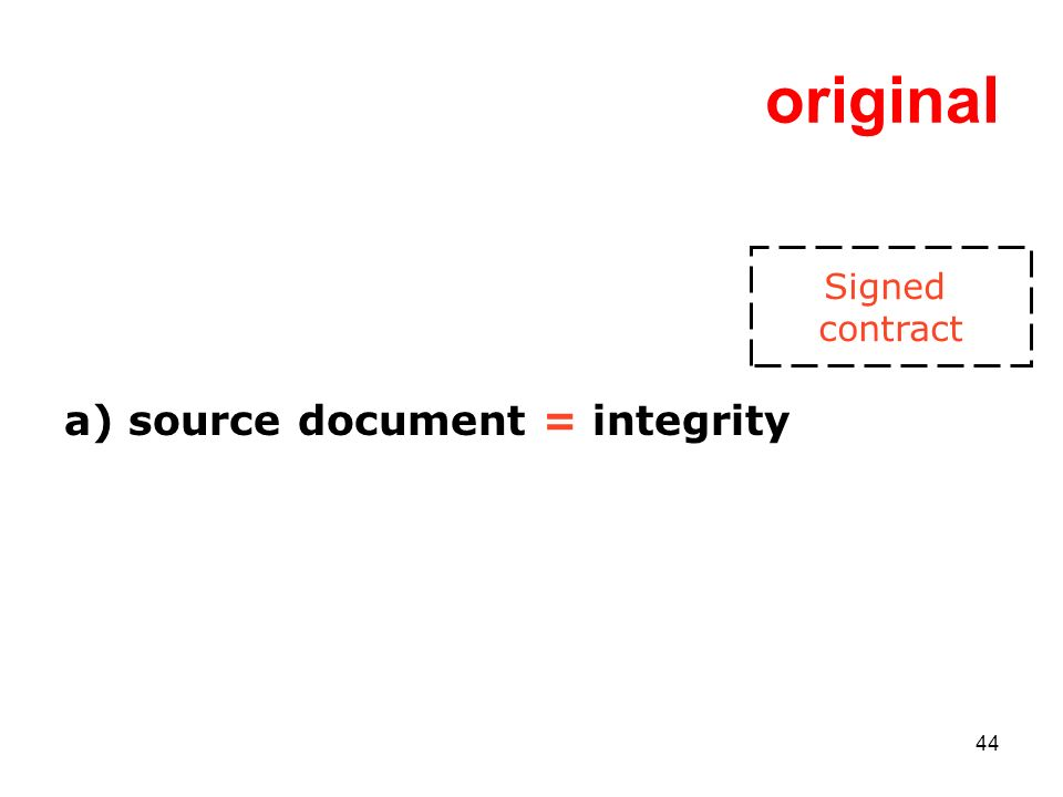 44 original a) source document = integrity Signed contract