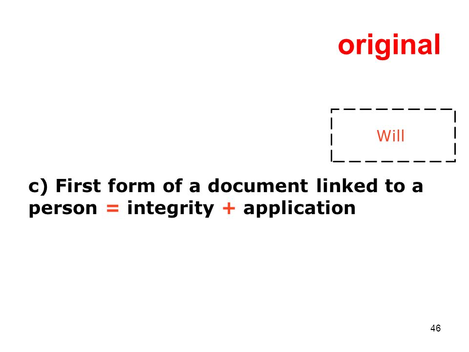 46 original c) First form of a document linked to a person = integrity + application Will