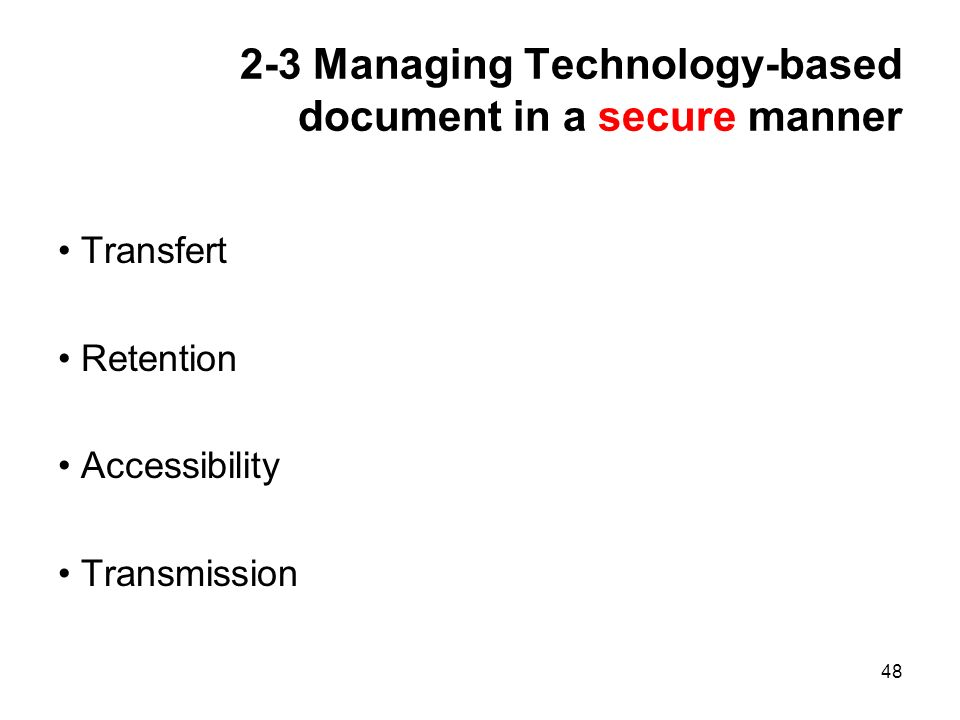 48 2-3 Managing Technology-based document in a secure manner Transfert Retention Accessibility Transmission