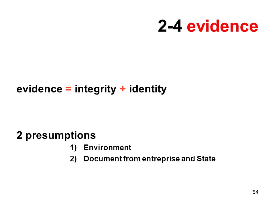 54 2-4 evidence evidence = integrity + identity 2 presumptions 1)Environment 2)Document from entreprise and State