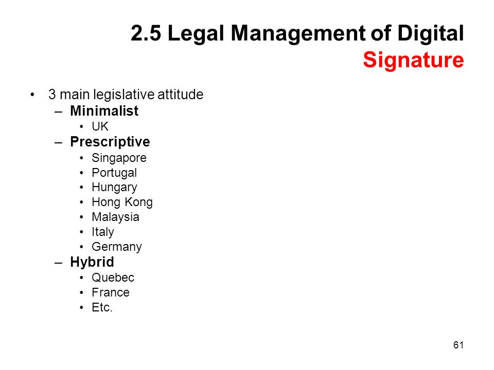 61 2.5 Legal Management of Digital Signature 3 main legislative attitude –Minimalist UK –Prescriptive Singapore Portugal Hungary Hong Kong Malaysia Italy Germany –Hybrid Quebec France Etc.