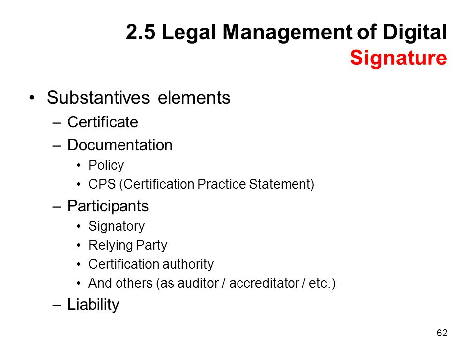62 2.5 Legal Management of Digital Signature Substantives elements –Certificate –Documentation Policy CPS (Certification Practice Statement) –Participants Signatory Relying Party Certification authority And others (as auditor / accreditator / etc.) –Liability