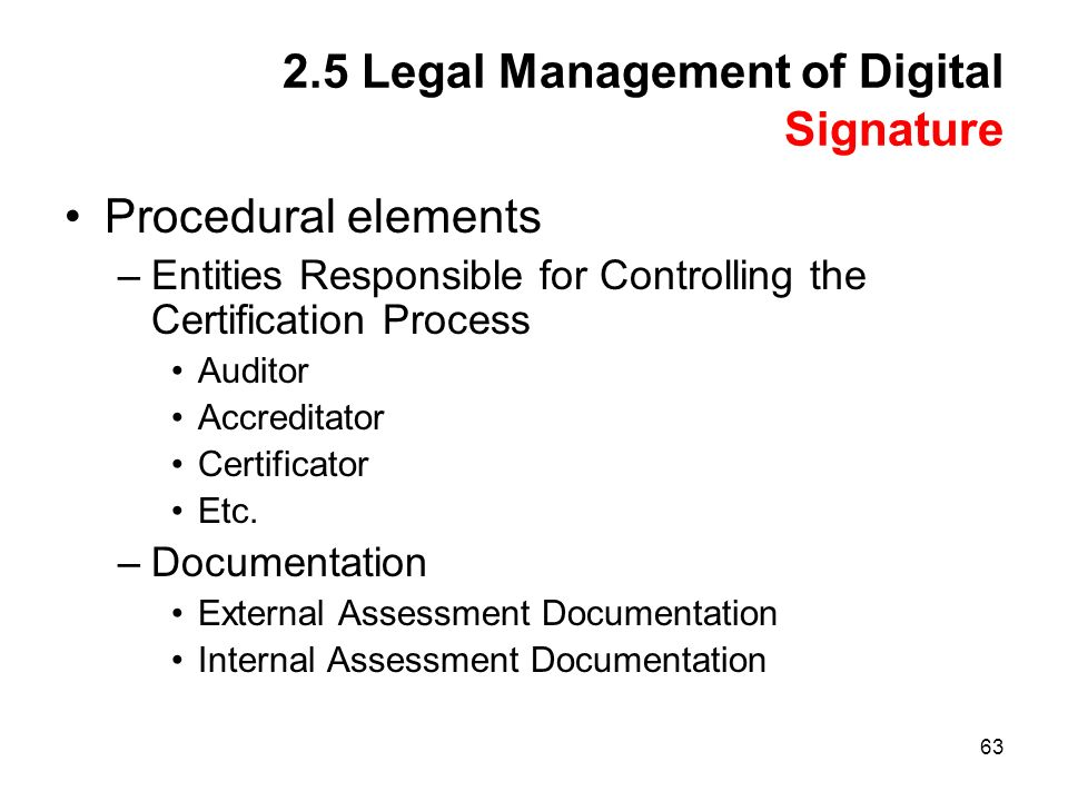 63 2.5 Legal Management of Digital Signature Procedural elements –Entities Responsible for Controlling the Certification Process Auditor Accreditator Certificator Etc.