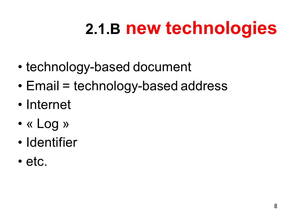 8 2.1.B new technologies technology-based document Email = technology-based address Internet « Log » Identifier etc.