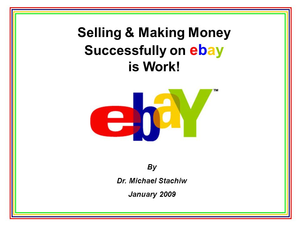 Selling & Making Money Successfully on ebay is Work! By Dr. Michael Stachiw January 2009