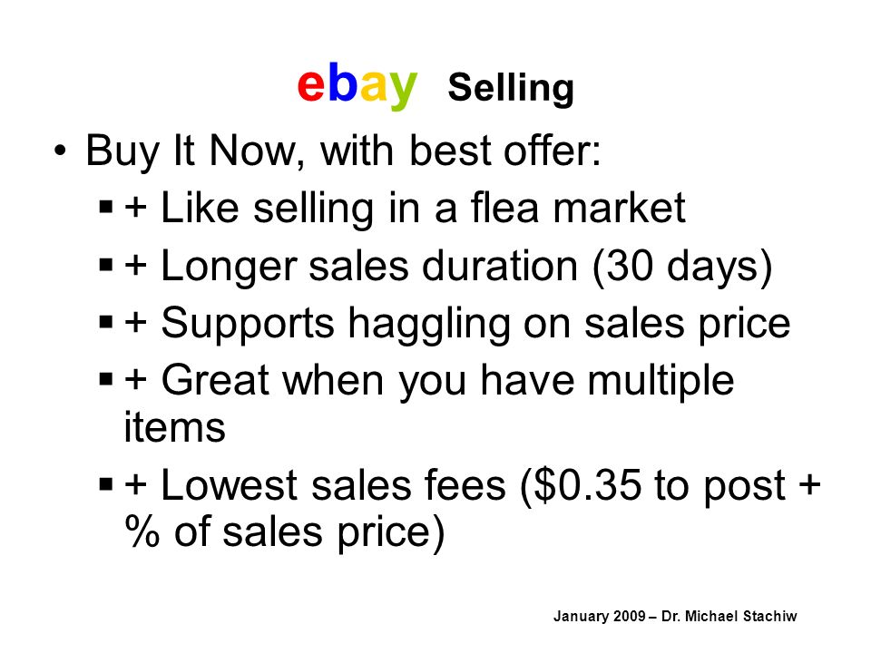 ebay Selling Buy It Now, with best offer: + Like selling in a flea market + Longer sales duration (30 days) + Supports haggling on sales price + Great when you have multiple items + Lowest sales fees ($0.35 to post + % of sales price) January 2009 – Dr.