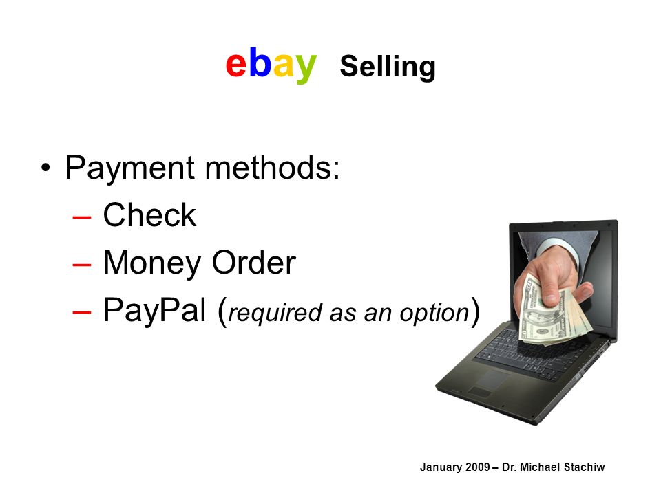 ebay Selling Payment methods: – Check – Money Order – PayPal ( required as an option ) January 2009 – Dr.