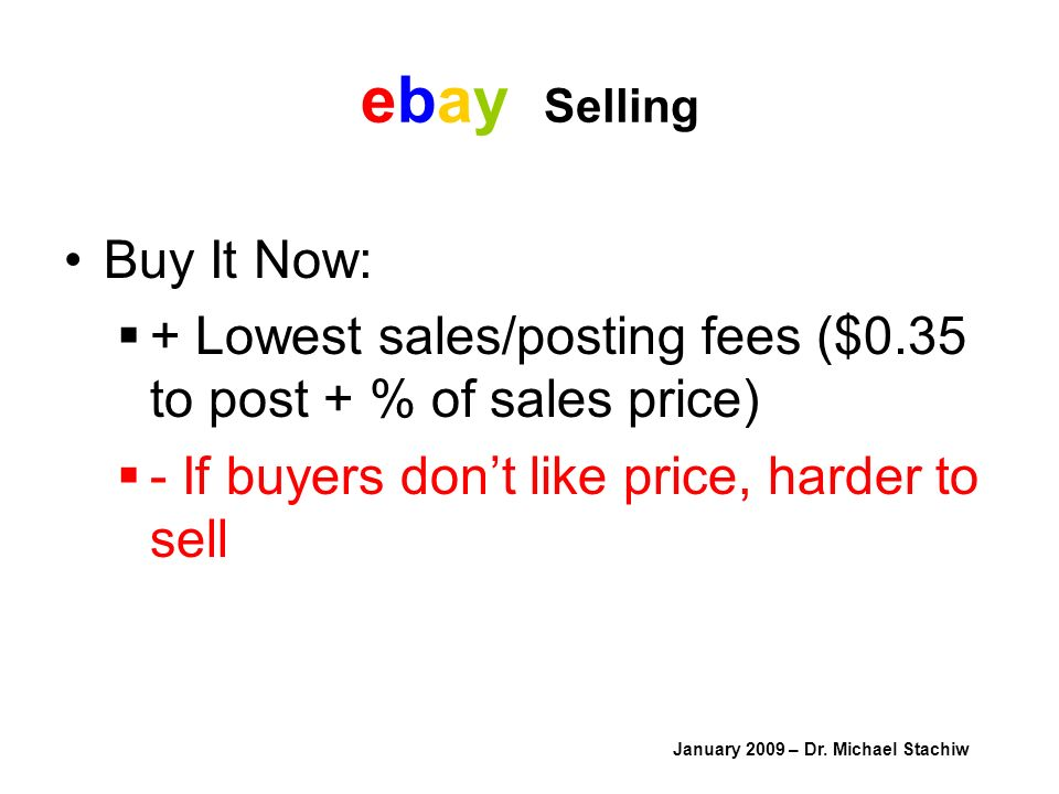 ebay Selling Buy It Now: + Lowest sales/posting fees ($0.35 to post + % of sales price) - If buyers dont like price, harder to sell January 2009 – Dr.