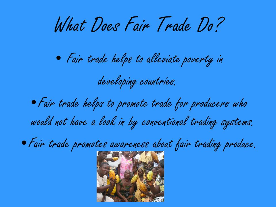 What Does Fair Trade Do. Fair trade helps to alleviate poverty in developing countries.