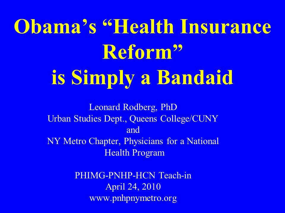 Obamas Health Insurance Reform is Simply a Bandaid Leonard Rodberg, PhD Urban Studies Dept., Queens College/CUNY and NY Metro Chapter, Physicians for a National Health Program PHIMG-PNHP-HCN Teach-in April 24,