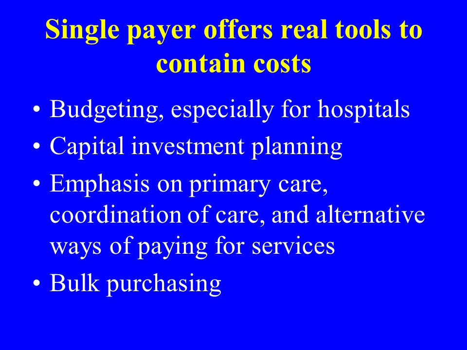 Single payer offers real tools to contain costs Budgeting, especially for hospitals Capital investment planning Emphasis on primary care, coordination of care, and alternative ways of paying for services Bulk purchasing