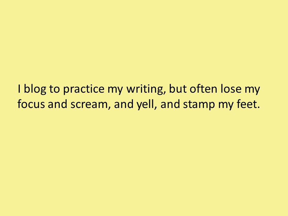 I blog to practice my writing, but often lose my focus and scream, and yell, and stamp my feet.