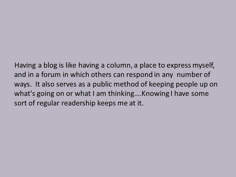 Having a blog is like having a column, a place to express myself, and in a forum in which others can respond in any number of ways.