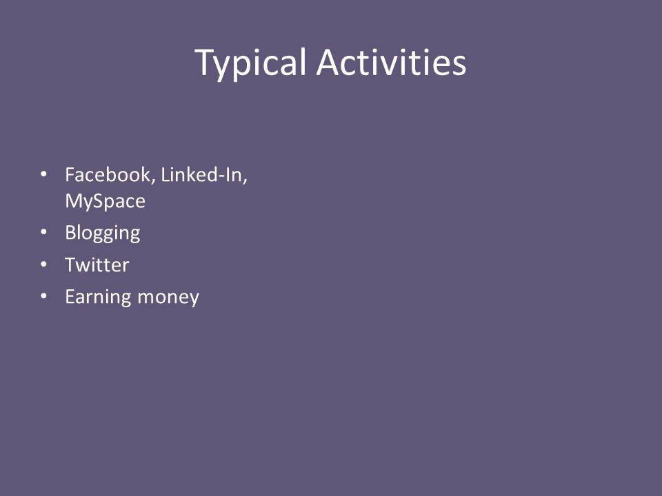 Typical Activities Facebook, Linked-In, MySpace Blogging Twitter Earning money
