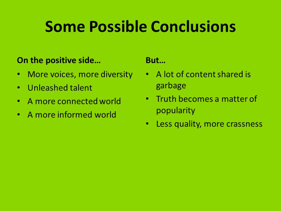 Some Possible Conclusions On the positive side… More voices, more diversity Unleashed talent A more connected world A more informed world But… A lot of content shared is garbage Truth becomes a matter of popularity Less quality, more crassness