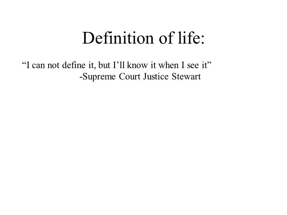 Definition of life: I can not define it, but Ill know it when I see it -Supreme Court Justice Stewart