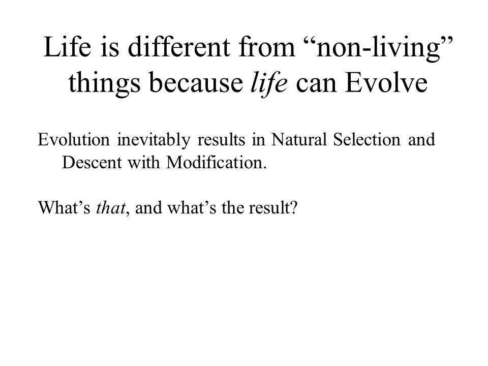 Life is different from non-living things because life can Evolve Evolution inevitably results in Natural Selection and Descent with Modification.