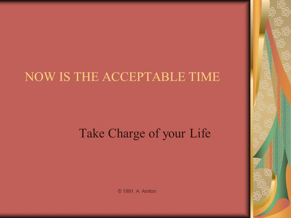 NOW IS THE ACCEPTABLE TIME Take Charge of your Life © 1991, A. Aniton