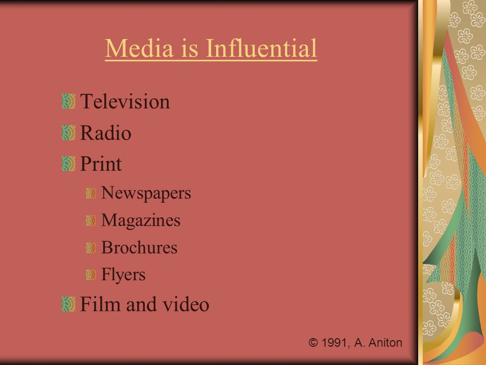 Media is Influential Television Radio Print Newspapers Magazines Brochures Flyers Film and video © 1991, A.