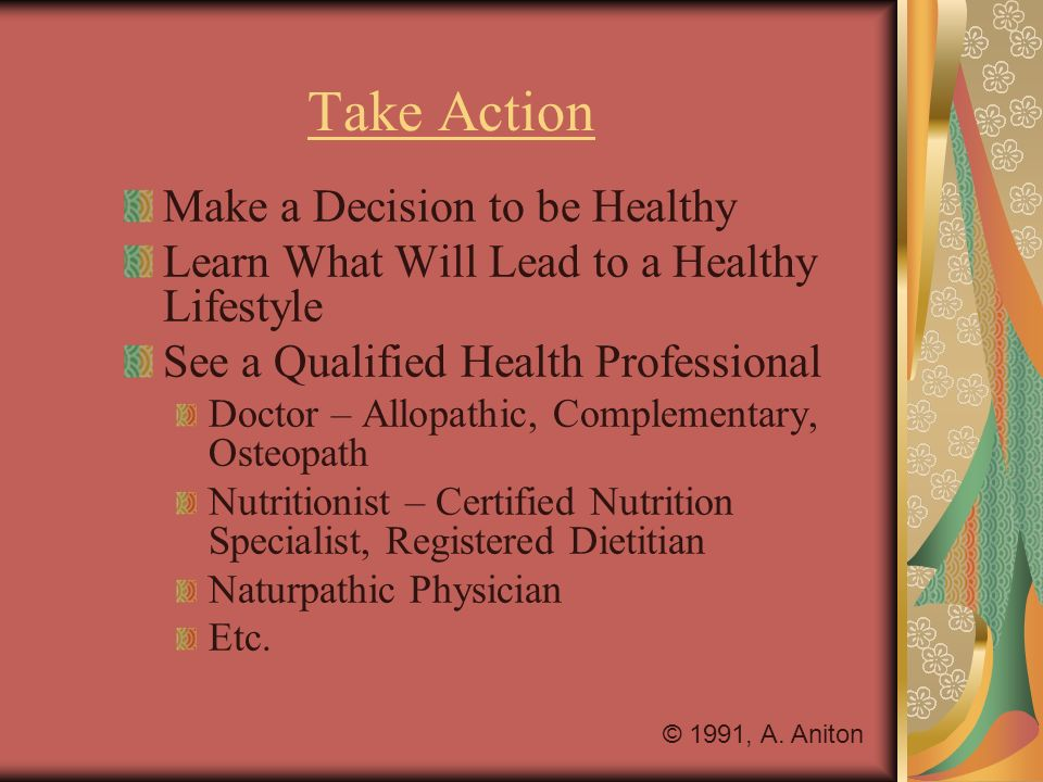 Take Action Make a Decision to be Healthy Learn What Will Lead to a Healthy Lifestyle See a Qualified Health Professional Doctor – Allopathic, Complementary, Osteopath Nutritionist – Certified Nutrition Specialist, Registered Dietitian Naturpathic Physician Etc.