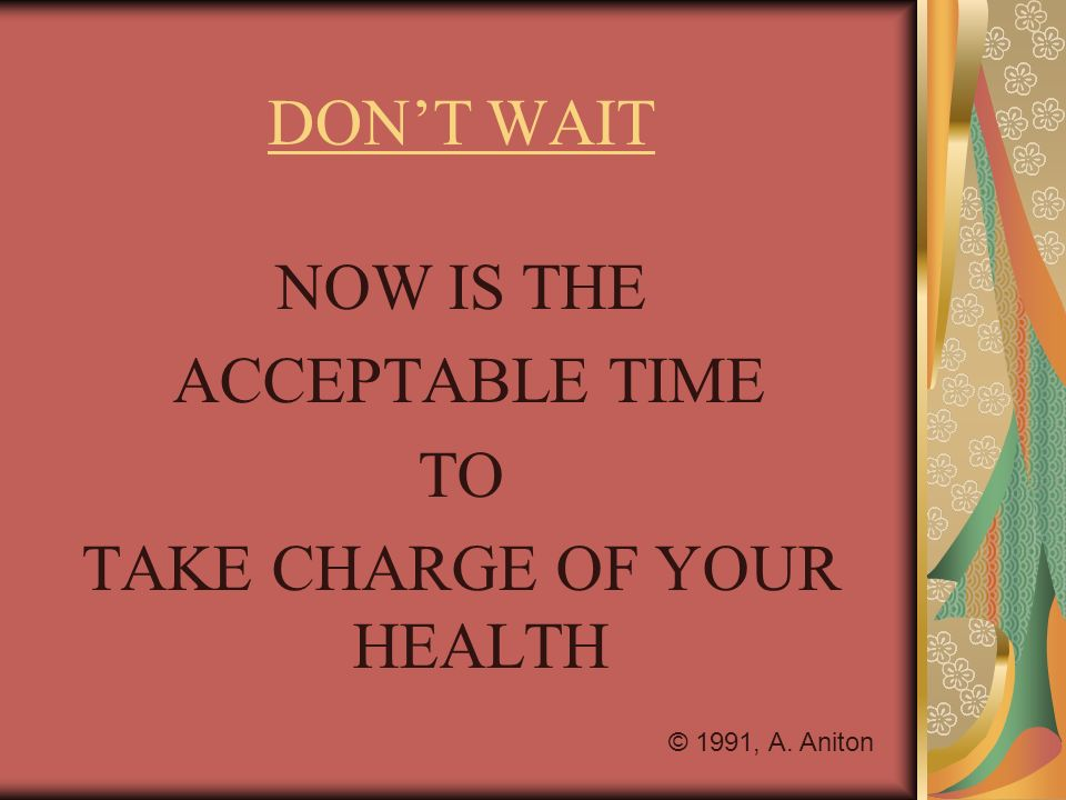 DONT WAIT NOW IS THE ACCEPTABLE TIME TO TAKE CHARGE OF YOUR HEALTH © 1991, A. Aniton
