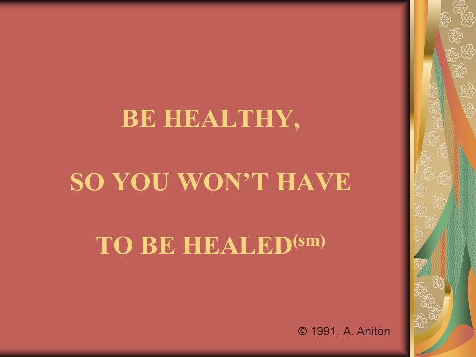 BE HEALTHY, SO YOU WONT HAVE TO BE HEALED (sm) © 1991, A. Aniton