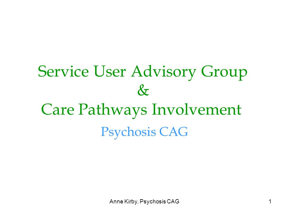 Anne Kirby, Psychosis CAG1 Service User Advisory Group & Care Pathways Involvement Psychosis CAG