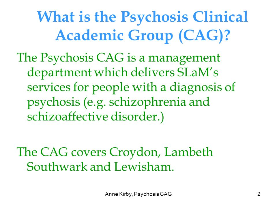 Anne Kirby, Psychosis CAG2 What is the Psychosis Clinical Academic Group (CAG).
