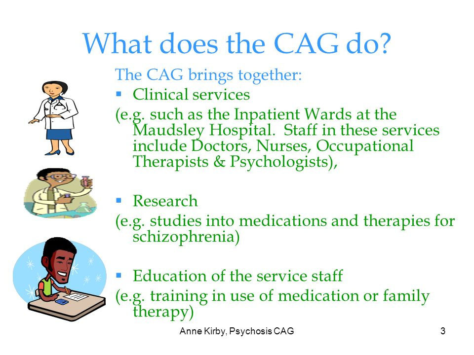 Anne Kirby, Psychosis CAG3 What does the CAG do. The CAG brings together: Clinical services (e.g.
