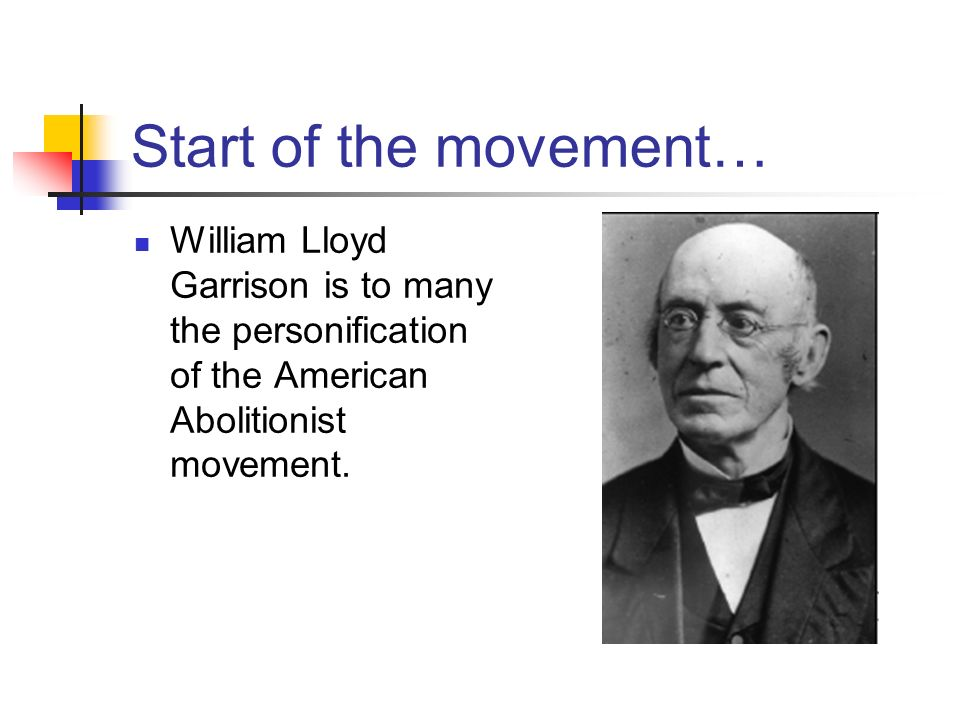 Start of the movement… William Lloyd Garrison is to many the personification of the American Abolitionist movement.