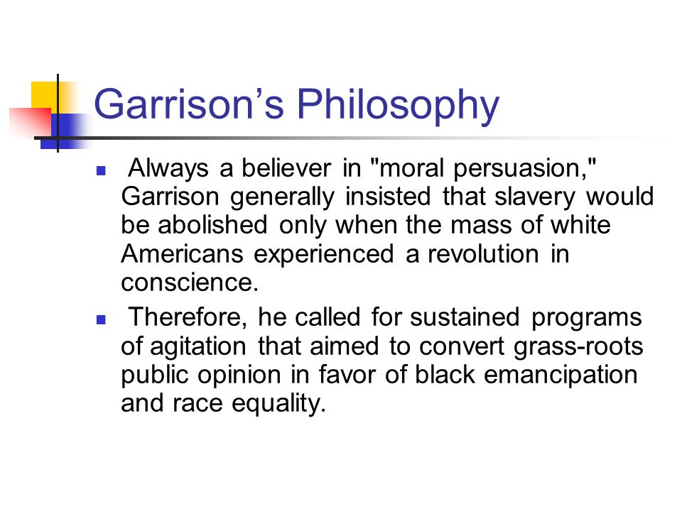 Garrisons Philosophy Always a believer in moral persuasion, Garrison generally insisted that slavery would be abolished only when the mass of white Americans experienced a revolution in conscience.