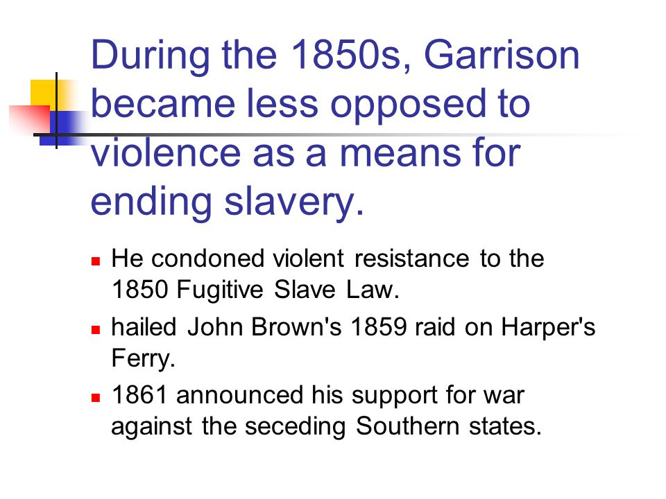 During the 1850s, Garrison became less opposed to violence as a means for ending slavery.
