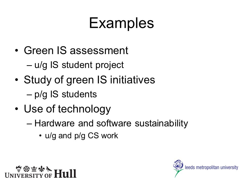 Examples Green IS assessment –u/g IS student project Study of green IS initiatives –p/g IS students Use of technology –Hardware and software sustainability u/g and p/g CS work