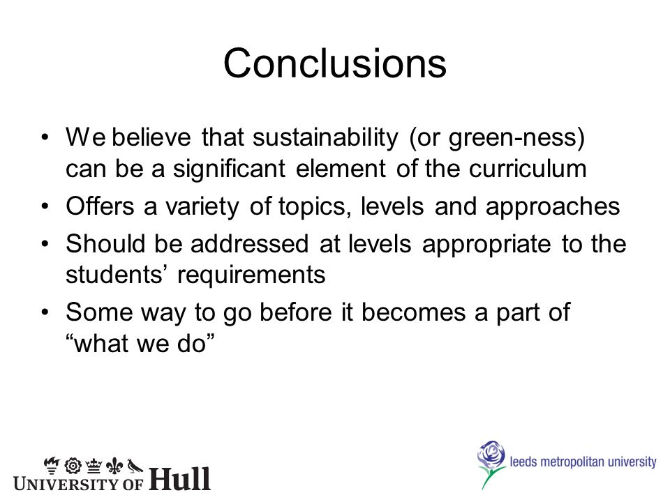 Conclusions We believe that sustainability (or green-ness) can be a significant element of the curriculum Offers a variety of topics, levels and approaches Should be addressed at levels appropriate to the students requirements Some way to go before it becomes a part of what we do